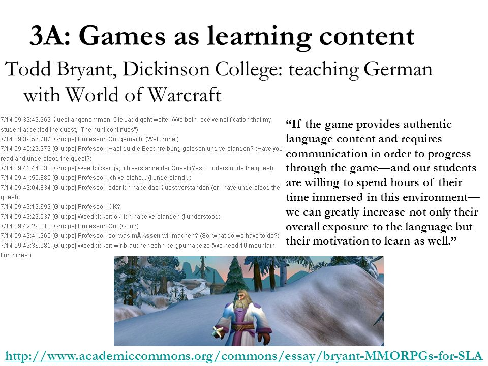 3A: Games as learning content Todd Bryant, Dickinson College: teaching German with World of Warcraft   If the game provides authentic language content and requires communication in order to progress through the gameand our students are willing to spend hours of their time immersed in this environment we can greatly increase not only their overall exposure to the language but their motivation to learn as well.