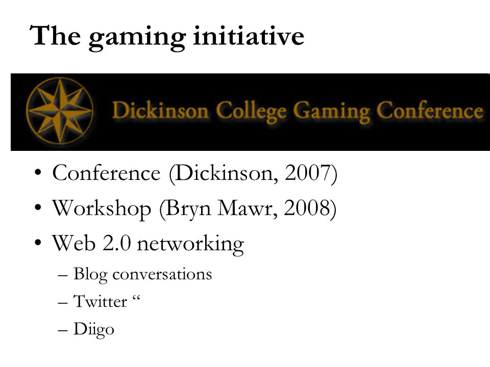 The gaming initiative Conference (Dickinson, 2007) Workshop (Bryn Mawr, 2008) Web 2.0 networking –Blog conversations –Twitter –Diigo