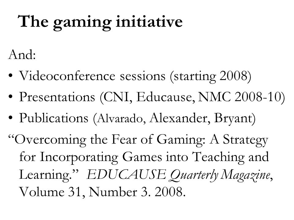 The gaming initiative And: Videoconference sessions (starting 2008) Presentations (CNI, Educause, NMC ) Publications ( Alvarado, Alexander, Bryant) Overcoming the Fear of Gaming: A Strategy for Incorporating Games into Teaching and Learning.