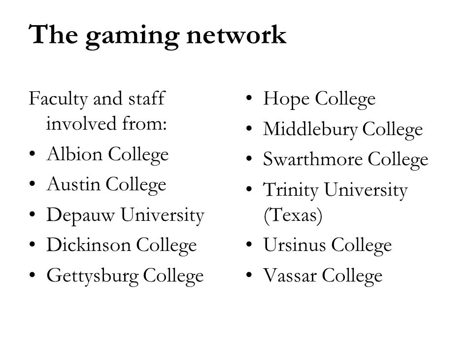 The gaming network Faculty and staff involved from: Albion College Austin College Depauw University Dickinson College Gettysburg College Hope College Middlebury College Swarthmore College Trinity University (Texas) Ursinus College Vassar College