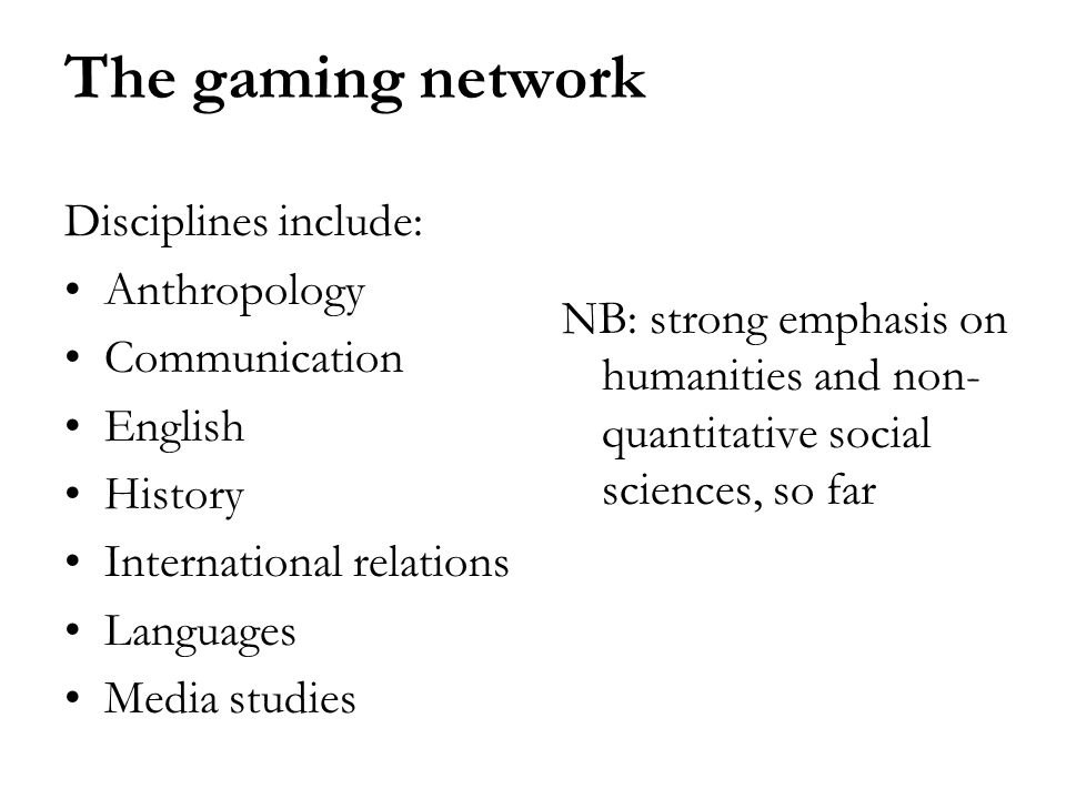 The gaming network Disciplines include: Anthropology Communication English History International relations Languages Media studies NB: strong emphasis on humanities and non- quantitative social sciences, so far