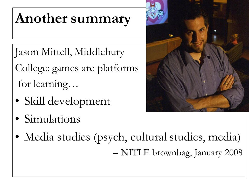 Another summary Jason Mittell, Middlebury College: games are platforms for learning… Skill development Simulations Media studies (psych, cultural studies, media) –NITLE brownbag, January 2008
