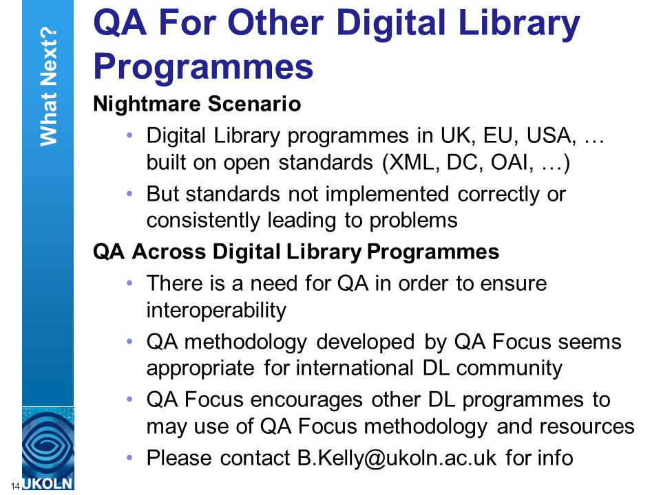A centre of expertise in digital information managementwww.ukoln.ac.uk 14 QA For Other Digital Library Programmes Nightmare Scenario Digital Library programmes in UK, EU, USA, … built on open standards (XML, DC, OAI, …) But standards not implemented correctly or consistently leading to problems QA Across Digital Library Programmes There is a need for QA in order to ensure interoperability QA methodology developed by QA Focus seems appropriate for international DL community QA Focus encourages other DL programmes to may use of QA Focus methodology and resources Please contact B.Kelly@ukoln.ac.uk for info What Next