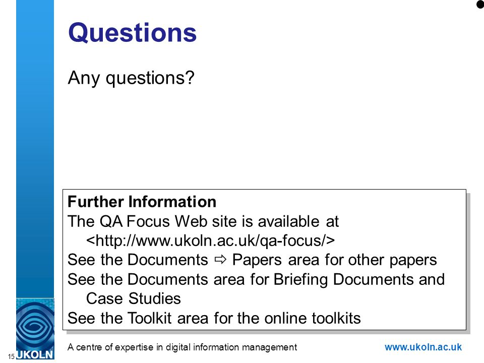 A centre of expertise in digital information managementwww.ukoln.ac.uk 15 Questions Any questions.