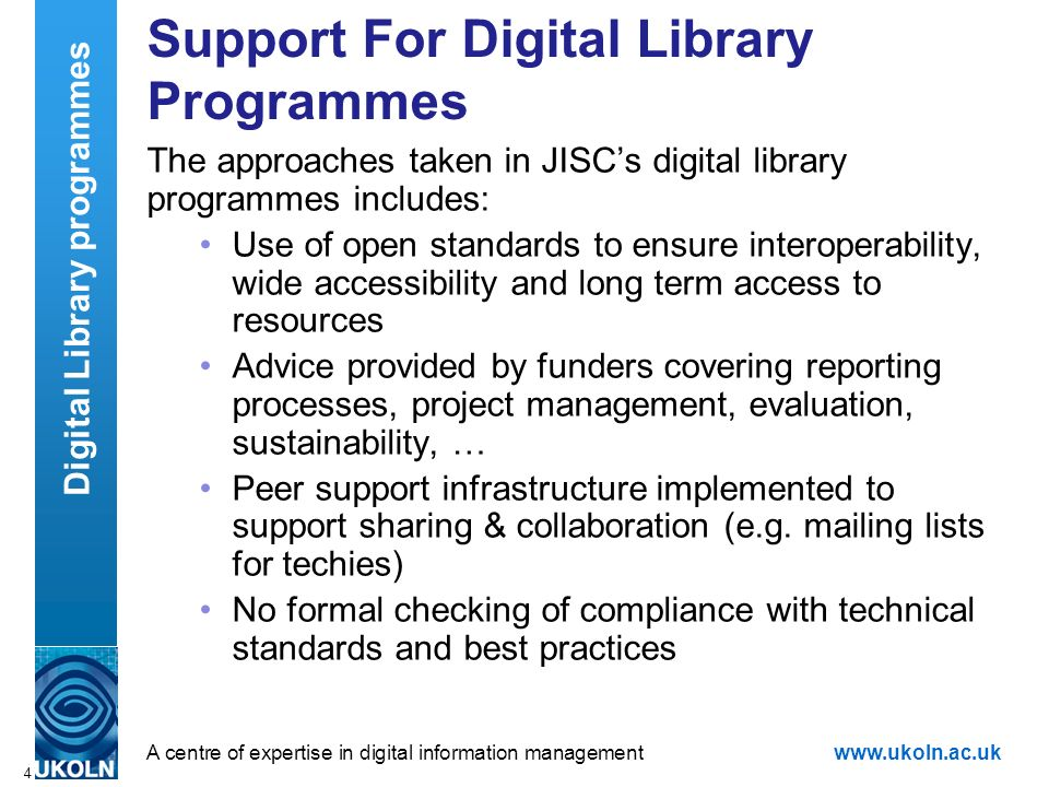 A centre of expertise in digital information managementwww.ukoln.ac.uk 4 Support For Digital Library Programmes The approaches taken in JISCs digital library programmes includes: Use of open standards to ensure interoperability, wide accessibility and long term access to resources Advice provided by funders covering reporting processes, project management, evaluation, sustainability, … Peer support infrastructure implemented to support sharing & collaboration (e.g.