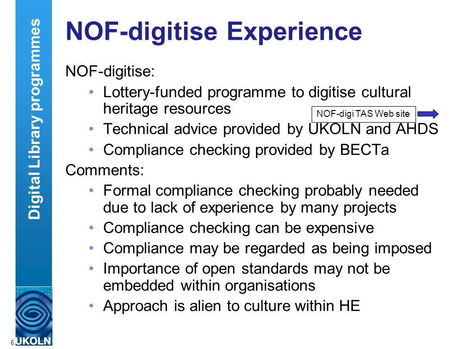 A centre of expertise in digital information managementwww.ukoln.ac.uk 6 NOF-digitise Experience NOF-digitise: Lottery-funded programme to digitise cultural heritage resources Technical advice provided by UKOLN and AHDS Compliance checking provided by BECTa Comments: Formal compliance checking probably needed due to lack of experience by many projects Compliance checking can be expensive Compliance may be regarded as being imposed Importance of open standards may not be embedded within organisations Approach is alien to culture within HE Digital Library programmes NOF-digi TAS Web site