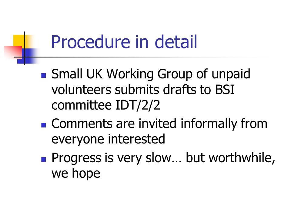 Procedure in detail Small UK Working Group of unpaid volunteers submits drafts to BSI committee IDT/2/2 Comments are invited informally from everyone interested Progress is very slow… but worthwhile, we hope