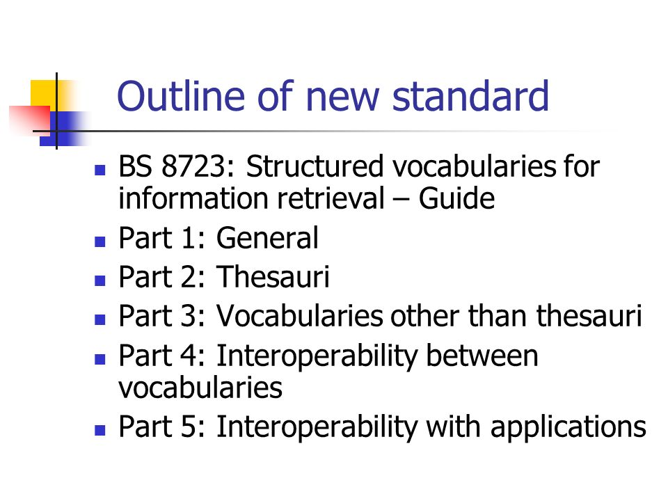 Outline of new standard BS 8723: Structured vocabularies for information retrieval – Guide Part 1: General Part 2: Thesauri Part 3: Vocabularies other than thesauri Part 4: Interoperability between vocabularies Part 5: Interoperability with applications