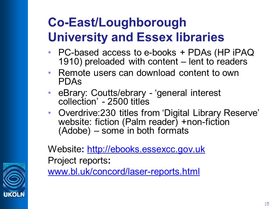 15 Co-East/Loughborough University and Essex libraries PC-based access to e-books + PDAs (HP iPAQ 1910) preloaded with content – lent to readers Remote users can download content to own PDAs eBrary: Coutts/ebrary - general interest collection - 2500 titles Overdrive:230 titles from Digital Library Reserve website: fiction (Palm reader) +non-fiction (Adobe) – some in both formats Website: http://ebooks.essexcc.gov.ukhttp://ebooks.essexcc.gov.uk Project reports: www.bl.uk/concord/laser-reports.html