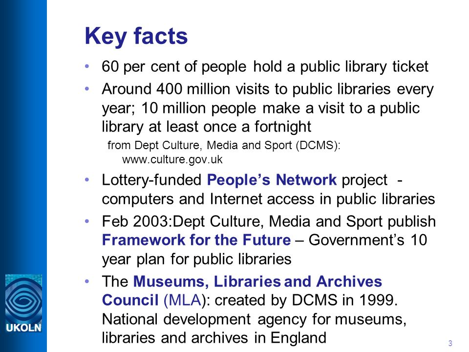 3 Key facts 60 per cent of people hold a public library ticket Around 400 million visits to public libraries every year; 10 million people make a visit to a public library at least once a fortnight from Dept Culture, Media and Sport (DCMS): www.culture.gov.uk Lottery-funded Peoples Network project - computers and Internet access in public libraries Feb 2003:Dept Culture, Media and Sport publish Framework for the Future – Governments 10 year plan for public libraries The Museums, Libraries and Archives Council (MLA): created by DCMS in 1999.