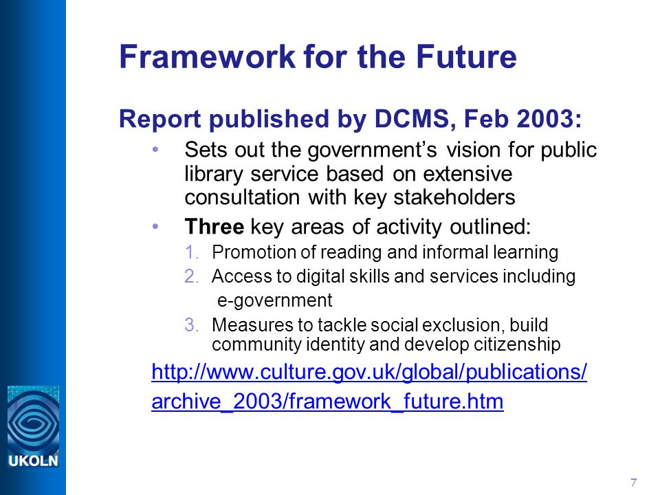 7 Framework for the Future Report published by DCMS, Feb 2003: Sets out the governments vision for public library service based on extensive consultation with key stakeholders Three key areas of activity outlined: 1.Promotion of reading and informal learning 2.Access to digital skills and services including e-government 3.Measures to tackle social exclusion, build community identity and develop citizenship http://www.culture.gov.uk/global/publications/ archive_2003/framework_future.htm