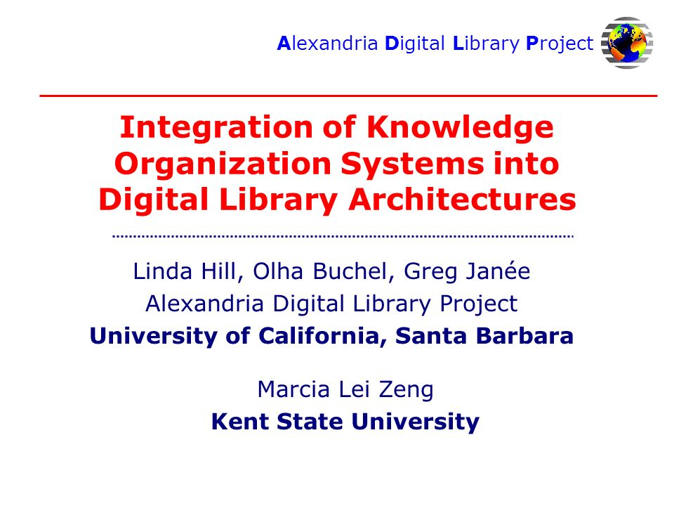 Alexandria Digital Library Project Integration of Knowledge Organization Systems into Digital Library Architectures Linda Hill, Olha Buchel, Greg Janée Alexandria Digital Library Project University of California, Santa Barbara Marcia Lei Zeng Kent State University