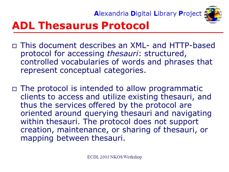 Alexandria Digital Library Project ECDL 2003 NKOS Workshop ADL Thesaurus Protocol o This document describes an XML- and HTTP-based protocol for accessing thesauri: structured, controlled vocabularies of words and phrases that represent conceptual categories.