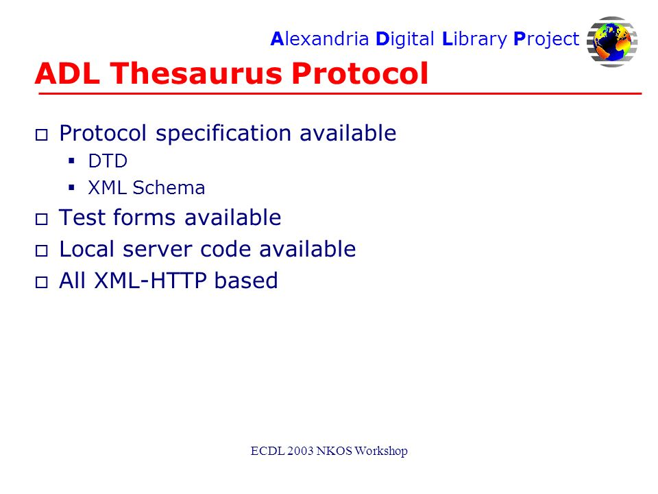 Alexandria Digital Library Project ECDL 2003 NKOS Workshop ADL Thesaurus Protocol o Protocol specification available DTD XML Schema o Test forms available o Local server code available o All XML-HTTP based