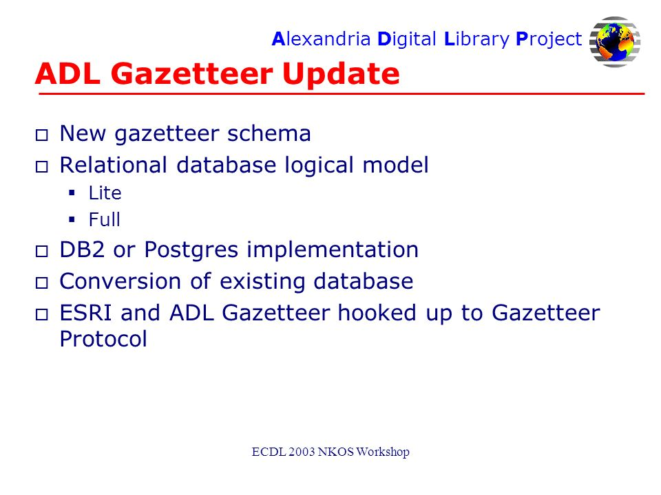 Alexandria Digital Library Project ECDL 2003 NKOS Workshop ADL Gazetteer Update o New gazetteer schema o Relational database logical model Lite Full o DB2 or Postgres implementation o Conversion of existing database o ESRI and ADL Gazetteer hooked up to Gazetteer Protocol