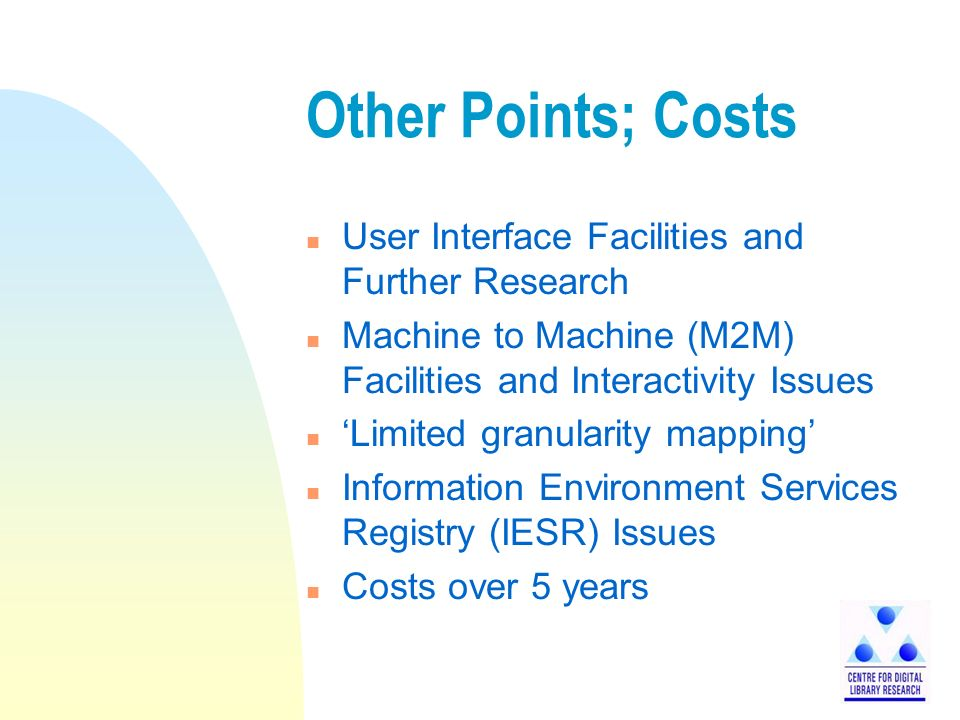 Other Points; Costs n User Interface Facilities and Further Research n Machine to Machine (M2M) Facilities and Interactivity Issues n Limited granularity mapping n Information Environment Services Registry (IESR) Issues n Costs over 5 years