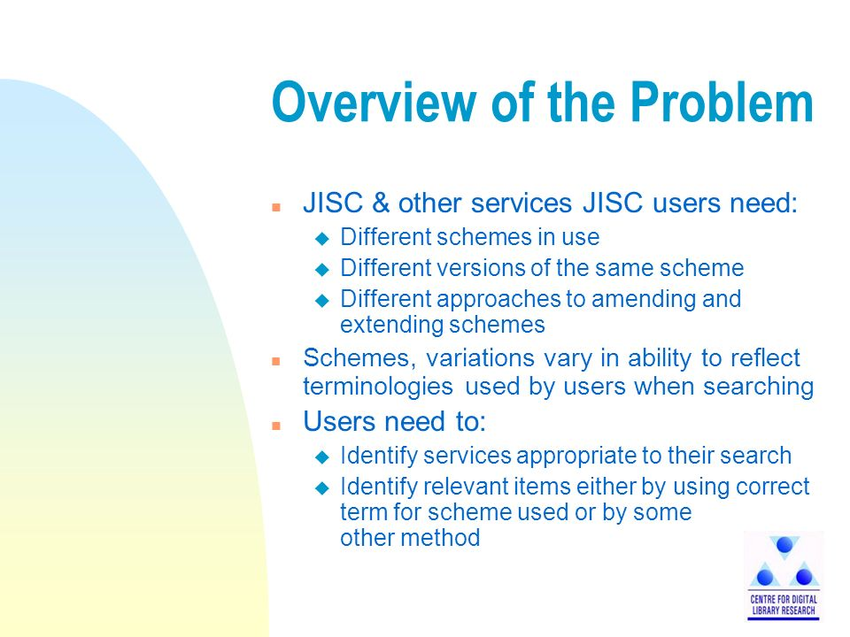 Overview of the Problem n JISC & other services JISC users need: u Different schemes in use u Different versions of the same scheme u Different approaches to amending and extending schemes n Schemes, variations vary in ability to reflect terminologies used by users when searching n Users need to: u Identify services appropriate to their search u Identify relevant items either by using correct term for scheme used or by some other method