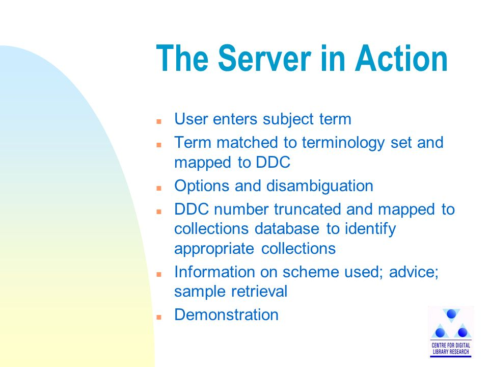 The Server in Action n User enters subject term n Term matched to terminology set and mapped to DDC n Options and disambiguation n DDC number truncated and mapped to collections database to identify appropriate collections n Information on scheme used; advice; sample retrieval n Demonstration