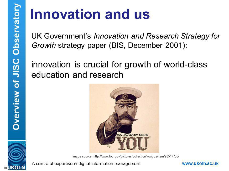 A centre of expertise in digital information managementwww.ukoln.ac.uk Innovation and us UK Governments Innovation and Research Strategy for Growth strategy paper (BIS, December 2001): innovation is crucial for growth of world-class education and research 10 Overview of JISC Observatory Image source: http://www.loc.gov/pictures/collection/wwipos/item/93517736/