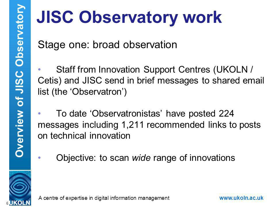 A centre of expertise in digital information managementwww.ukoln.ac.uk JISC Observatory work Stage one: broad observation Staff from Innovation Support Centres (UKOLN / Cetis) and JISC send in brief messages to shared email list (the Observatron) To date Observatronistas have posted 224 messages including 1,211 recommended links to posts on technical innovation Objective: to scan wide range of innovations 6 Overview of JISC Observatory