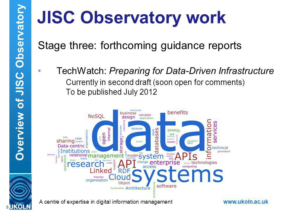 A centre of expertise in digital information managementwww.ukoln.ac.uk JISC Observatory work Stage three: forthcoming guidance reports TechWatch: Preparing for Data-Driven Infrastructure Currently in second draft (soon open for comments) To be published July 2012 8 Overview of JISC Observatory