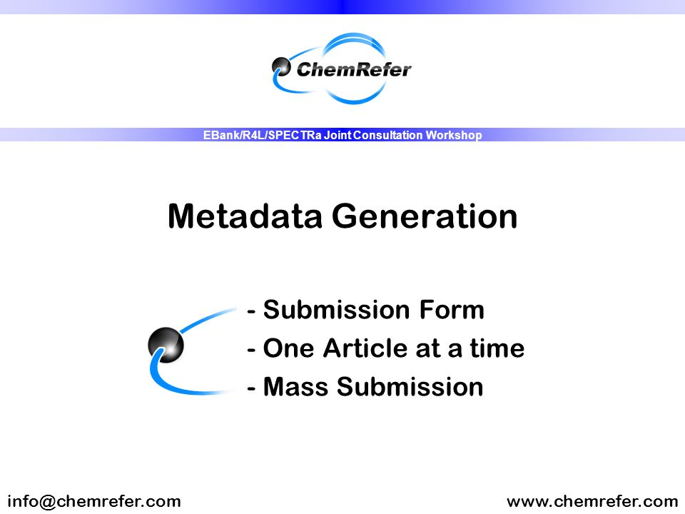 Metadata Generation - Submission Form - One Article at a time - Mass Submission www.chemrefer.cominfo@chemrefer.com EBank/R4L/SPECTRa Joint Consultation Workshop