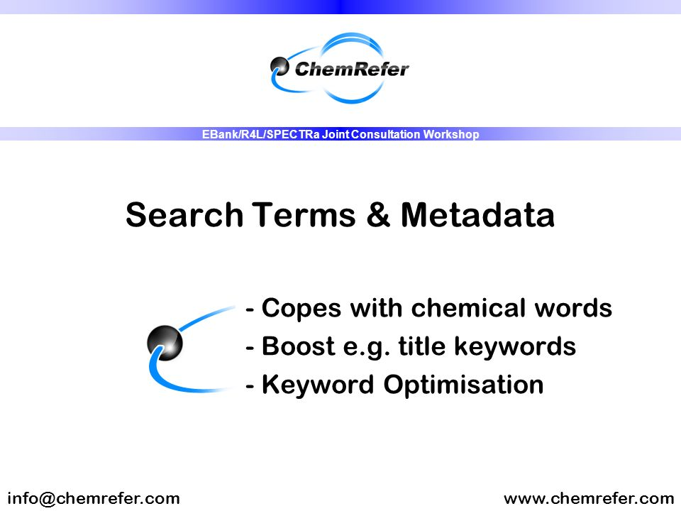 Search Terms & Metadata - Copes with chemical words - Boost e.g. title keywords - Keyword Optimisation www.chemrefer.cominfo@chemrefer.com EBank/R4L/S