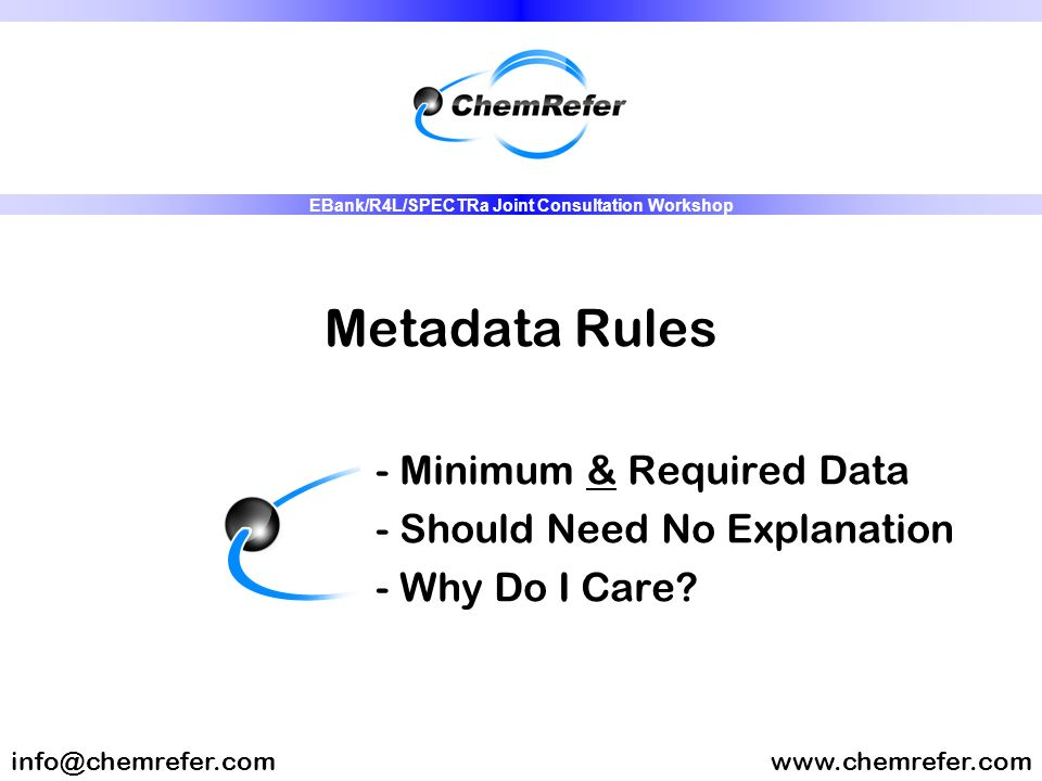 Metadata Rules - Minimum & Required Data - Should Need No Explanation - Why Do I Care? www.chemrefer.cominfo@chemrefer.com EBank/R4L/SPECTRa Joint Con
