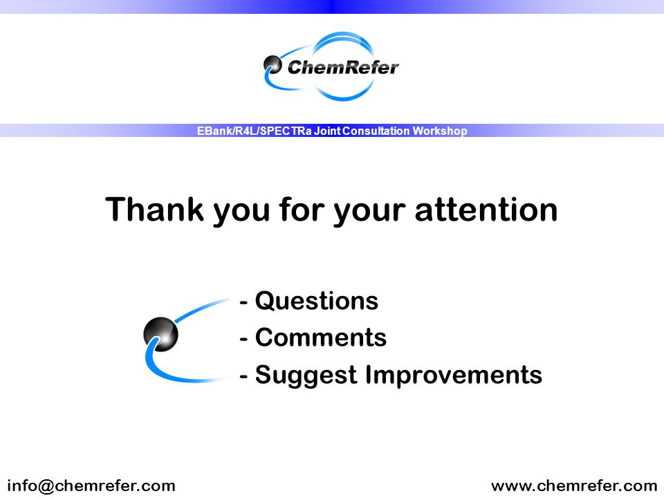 Thank you for your attention - Questions - Comments - Suggest Improvements www.chemrefer.cominfo@chemrefer.com EBank/R4L/SPECTRa Joint Consultation Wo