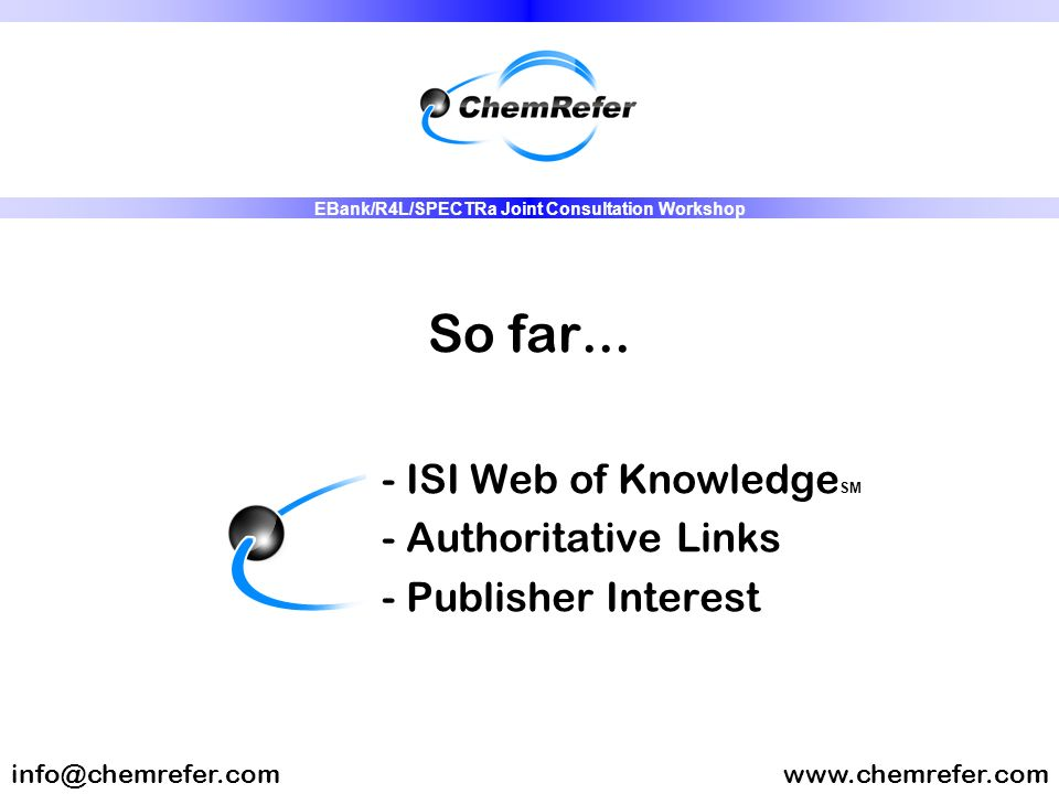 So far... - ISI Web of Knowledge SM - Authoritative Links - Publisher Interest www.chemrefer.cominfo@chemrefer.com EBank/R4L/SPECTRa Joint Consultatio