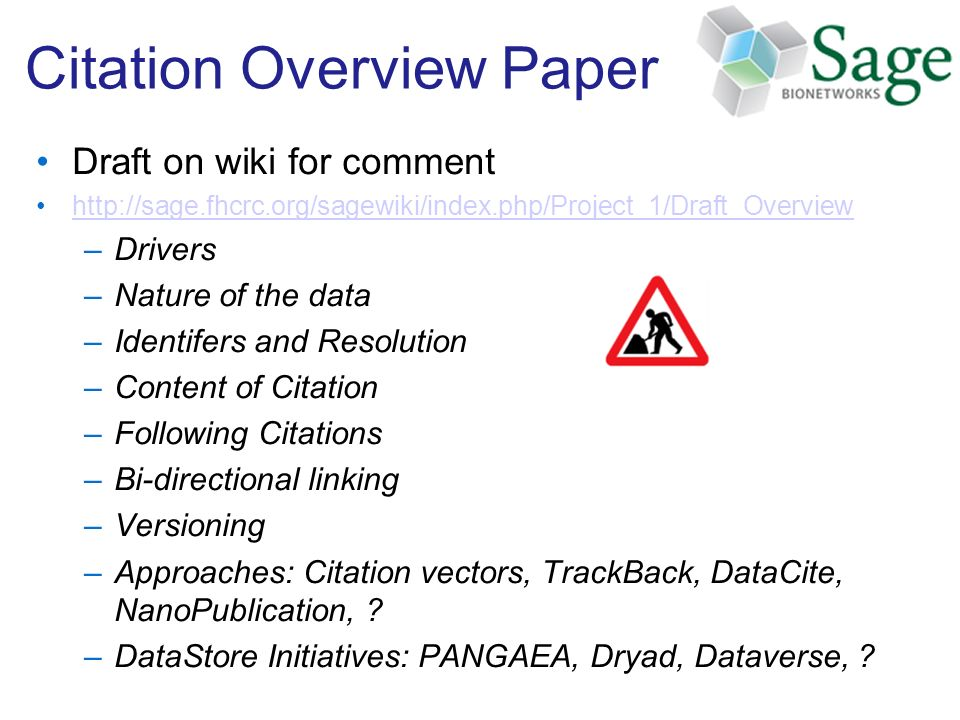 Citation Overview Paper Draft on wiki for comment http://sage.fhcrc.org/sagewiki/index.php/Project_1/Draft_Overview –Drivers –Nature of the data –Identifers and Resolution –Content of Citation –Following Citations –Bi-directional linking –Versioning –Approaches: Citation vectors, TrackBack, DataCite, NanoPublication, .