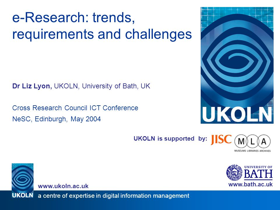 UKOLN is supported by: e-Research: trends, requirements and challenges Dr Liz Lyon, UKOLN, University of Bath, UK Cross Research Council ICT Conference NeSC, Edinburgh, May 2004 www.bath.ac.uk a centre of expertise in digital information management www.ukoln.ac.uk