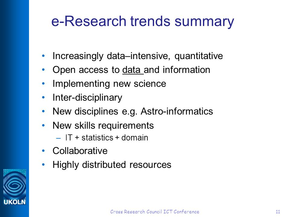 Cross Research Council ICT Conference11 e-Research trends summary Increasingly data–intensive, quantitative Open access to data and information Implementing new science Inter-disciplinary New disciplines e.g.