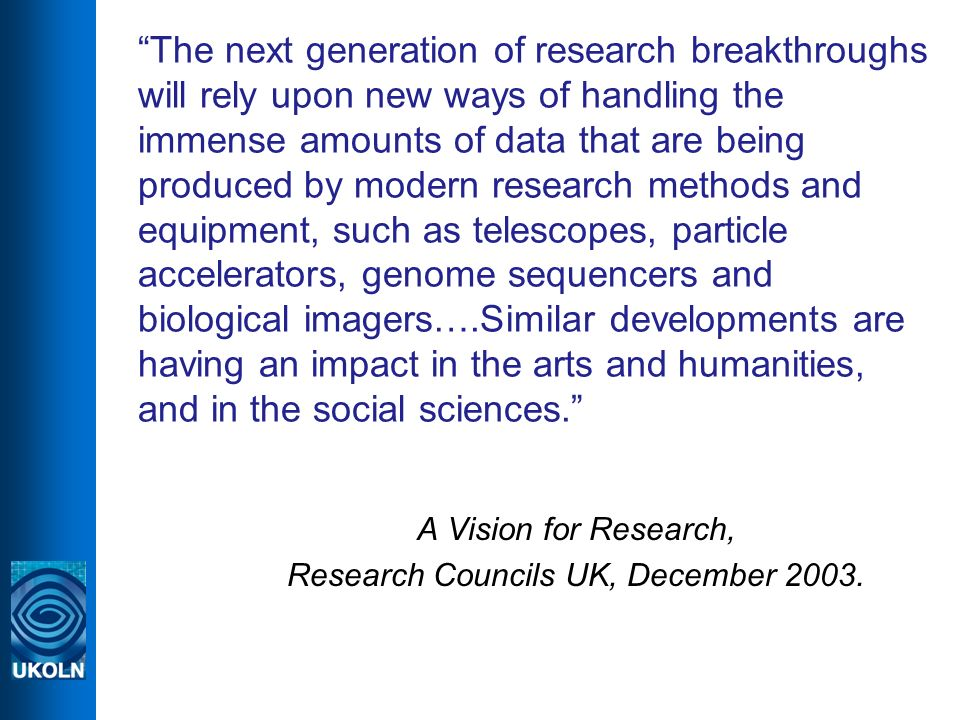 The next generation of research breakthroughs will rely upon new ways of handling the immense amounts of data that are being produced by modern research methods and equipment, such as telescopes, particle accelerators, genome sequencers and biological imagers….Similar developments are having an impact in the arts and humanities, and in the social sciences.