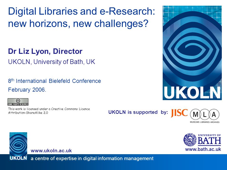UKOLN is supported by: Digital Libraries and e-Research: new horizons, new challenges? Dr Liz Lyon, Director UKOLN, University of Bath, UK 8 th Intern
