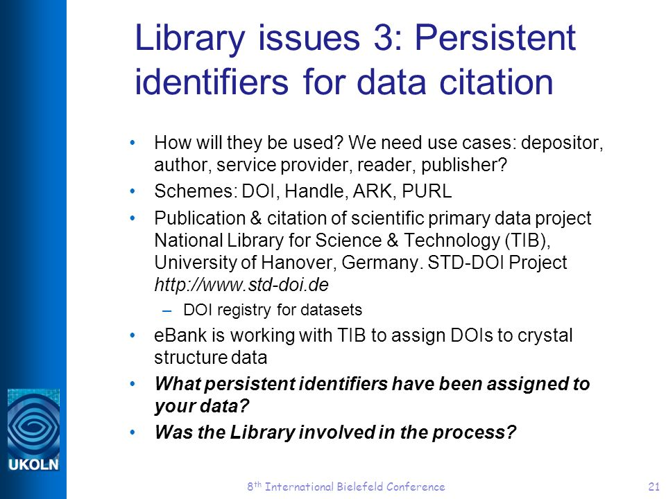 8 th International Bielefeld Conference21 Library issues 3: Persistent identifiers for data citation How will they be used? We need use cases: deposit