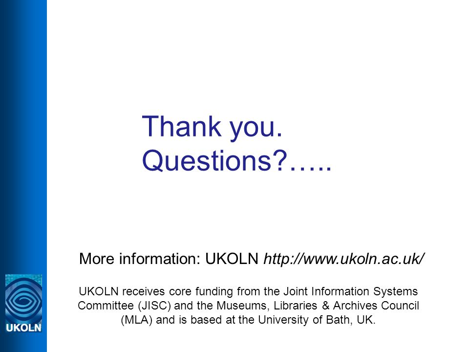 Thank you. Questions?….. More information: UKOLN http://www.ukoln.ac.uk/ UKOLN receives core funding from the Joint Information Systems Committee (JIS
