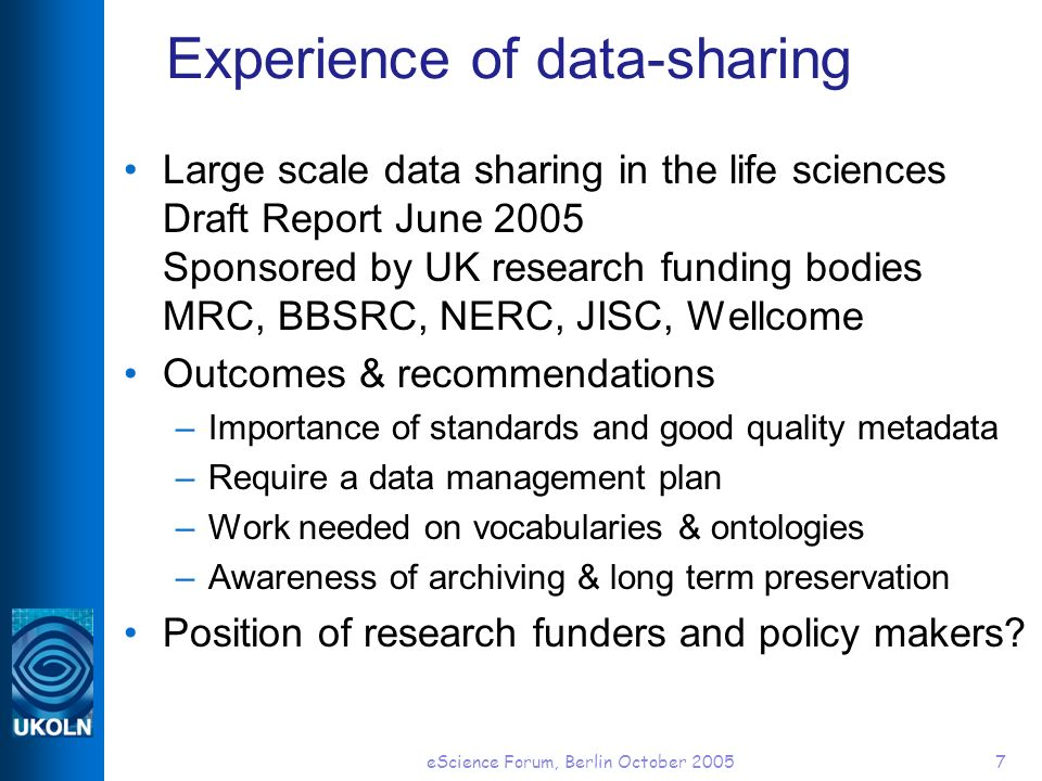 eScience Forum, Berlin October 20057 Experience of data-sharing Large scale data sharing in the life sciences Draft Report June 2005 Sponsored by UK r