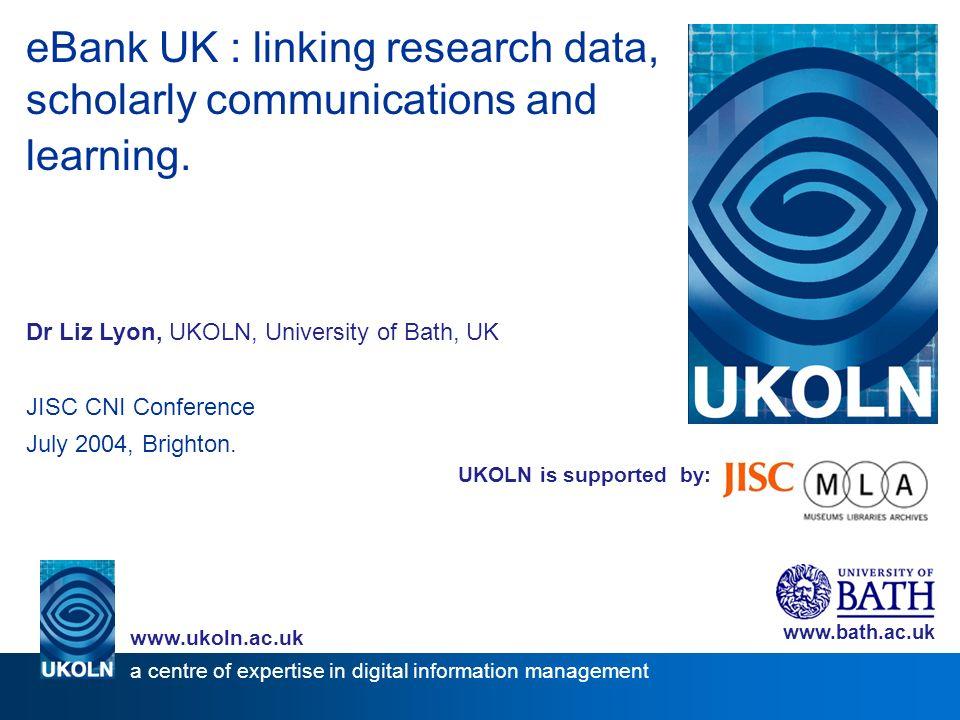 UKOLN is supported by: eBank UK : linking research data, scholarly communications and learning. Dr Liz Lyon, UKOLN, University of Bath, UK JISC CNI Co