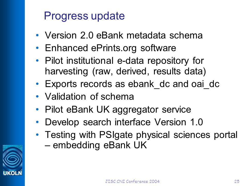 JISC CNI Conference 200425 Progress update Version 2.0 eBank metadata schema Enhanced ePrints.org software Pilot institutional e-data repository for harvesting (raw, derived, results data) Exports records as ebank_dc and oai_dc Validation of schema Pilot eBank UK aggregator service Develop search interface Version 1.0 Testing with PSIgate physical sciences portal – embedding eBank UK