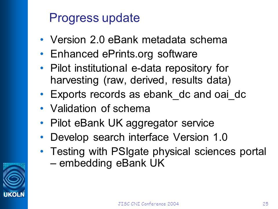 JISC CNI Conference 200425 Progress update Version 2.0 eBank metadata schema Enhanced ePrints.org software Pilot institutional e-data repository for h