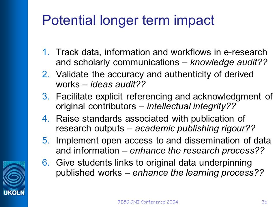 JISC CNI Conference 200436 Potential longer term impact 1.Track data, information and workflows in e-research and scholarly communications – knowledge audit .