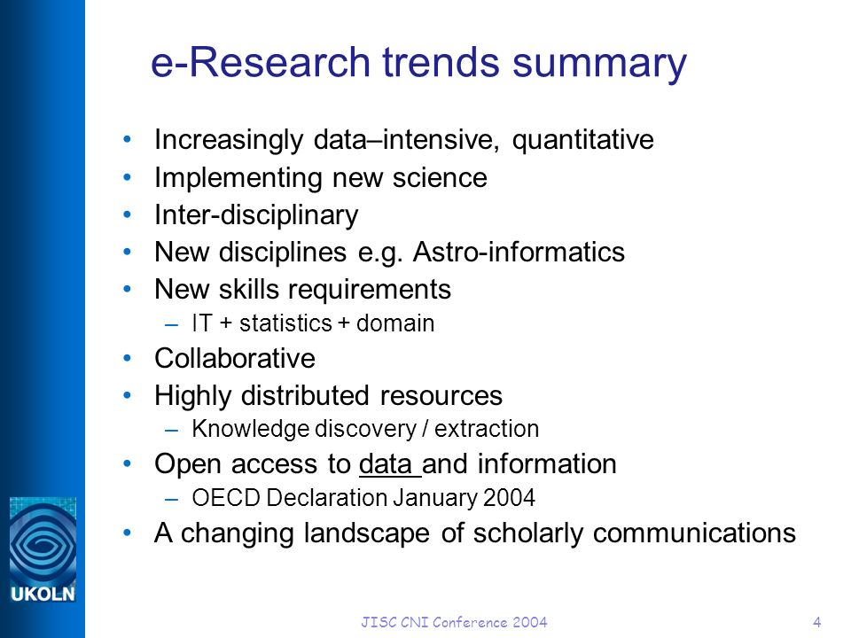 JISC CNI Conference 20044 e-Research trends summary Increasingly data–intensive, quantitative Implementing new science Inter-disciplinary New disciplines e.g.