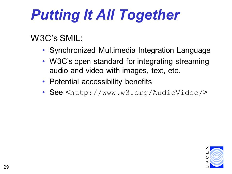 29 Putting It All Together W3Cs SMIL: Synchronized Multimedia Integration Language W3Cs open standard for integrating streaming audio and video with images, text, etc.