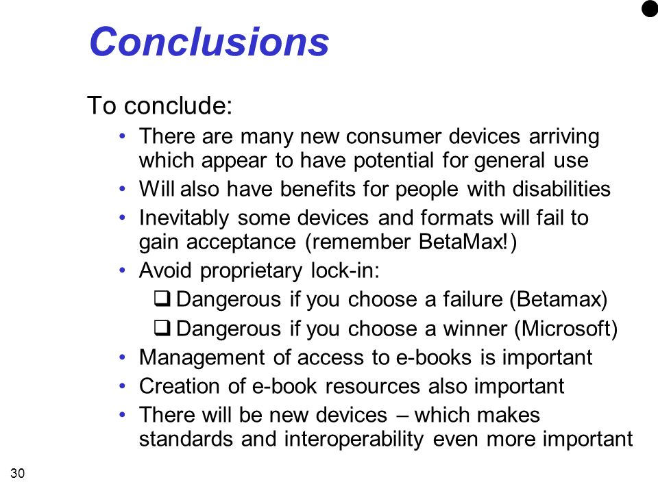 30 Conclusions To conclude: There are many new consumer devices arriving which appear to have potential for general use Will also have benefits for people with disabilities Inevitably some devices and formats will fail to gain acceptance (remember BetaMax!) Avoid proprietary lock-in: Dangerous if you choose a failure (Betamax) Dangerous if you choose a winner (Microsoft) Management of access to e-books is important Creation of e-book resources also important There will be new devices – which makes standards and interoperability even more important