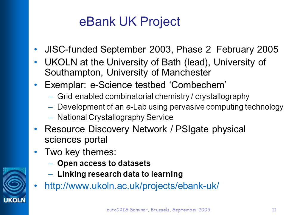 euroCRIS Seminar, Brussels, September 200511 eBank UK Project JISC-funded September 2003, Phase 2 February 2005 UKOLN at the University of Bath (lead), University of Southampton, University of Manchester Exemplar: e-Science testbed Combechem –Grid-enabled combinatorial chemistry / crystallography –Development of an e-Lab using pervasive computing technology –National Crystallography Service Resource Discovery Network / PSIgate physical sciences portal Two key themes: –Open access to datasets –Linking research data to learning http://www.ukoln.ac.uk/projects/ebank-uk/