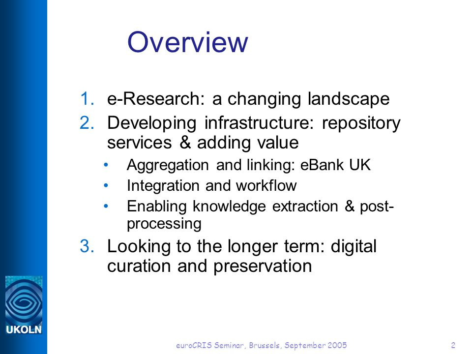 euroCRIS Seminar, Brussels, September 20052 Overview 1.e-Research: a changing landscape 2.Developing infrastructure: repository services & adding value Aggregation and linking: eBank UK Integration and workflow Enabling knowledge extraction & post- processing 3.Looking to the longer term: digital curation and preservation