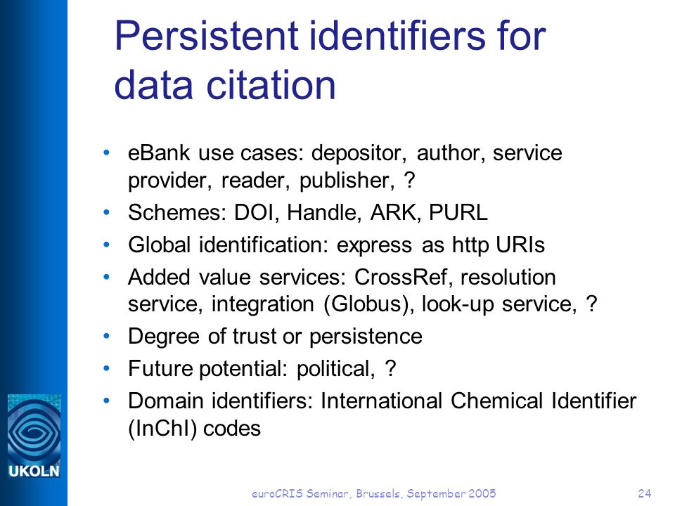euroCRIS Seminar, Brussels, September 200524 Persistent identifiers for data citation eBank use cases: depositor, author, service provider, reader, publisher, .