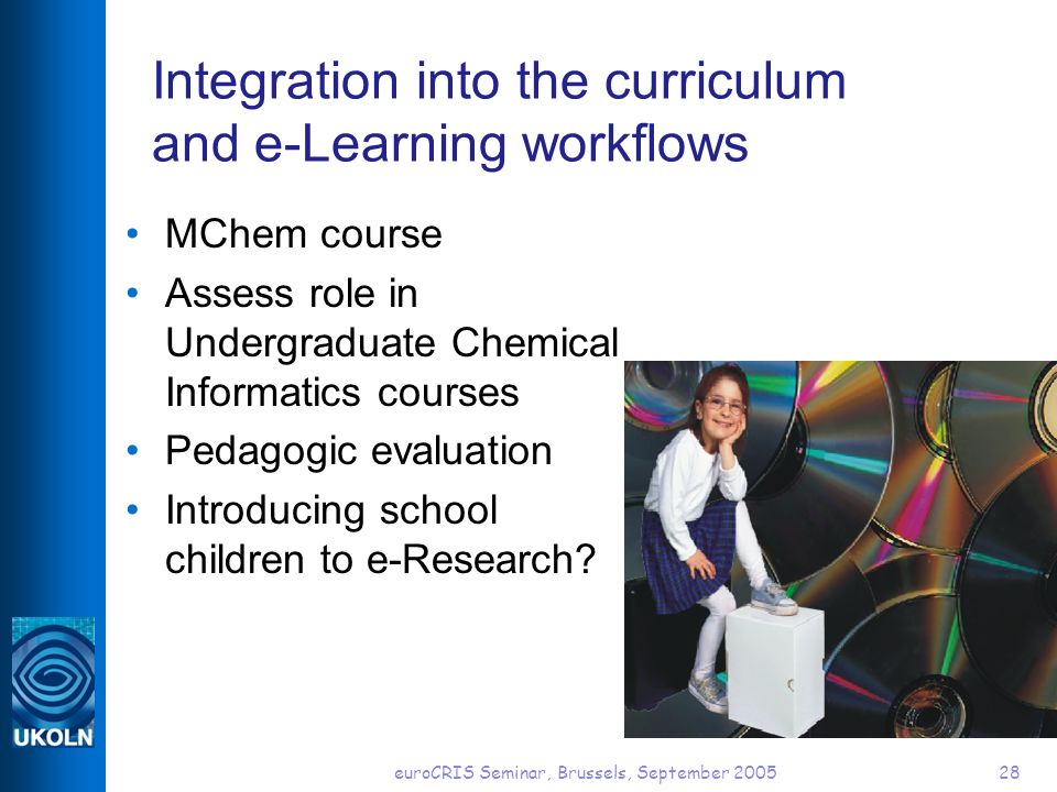 euroCRIS Seminar, Brussels, September 200528 Integration into the curriculum and e-Learning workflows MChem course Assess role in Undergraduate Chemical Informatics courses Pedagogic evaluation Introducing school children to e-Research?