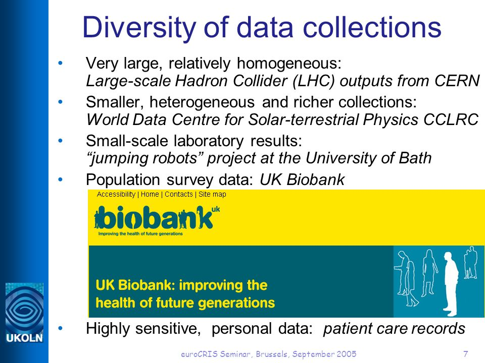 euroCRIS Seminar, Brussels, September 20057 Diversity of data collections Very large, relatively homogeneous: Large-scale Hadron Collider (LHC) outputs from CERN Smaller, heterogeneous and richer collections: World Data Centre for Solar-terrestrial Physics CCLRC Small-scale laboratory results: jumping robots project at the University of Bath Population survey data: UK Biobank Highly sensitive, personal data: patient care records